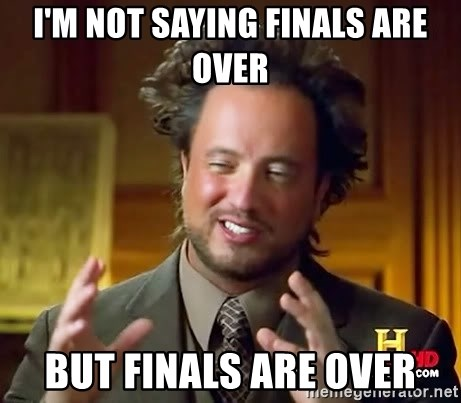 Ancient Aliens - I'm not saying finals are over But finals are over