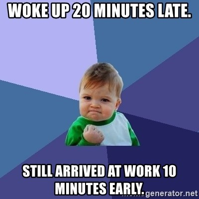 Success Kid - Woke up 20 minutes late. Still arrived at work 10 minutes early.