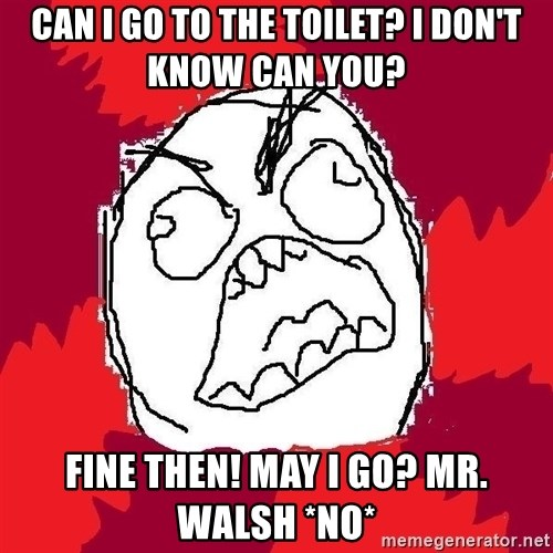 Rage FU - CAN I GO TO THE TOILET? I DON'T KNOW CAN YOU? FINE THEN! MAY I GO? MR. WALSH *NO*