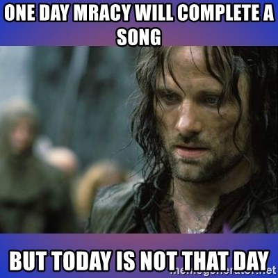 but it is not this day - One day mracy will complete a song but today is not that day