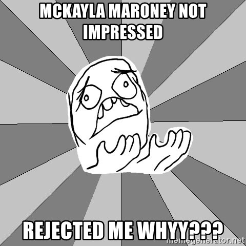 Whyyy??? - McKayla Maroney not impressed rejected me whyy???