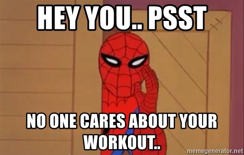 Spidermanwhisper - HEY YOU.. PSST NO ONE CARES ABOUT YOUR WORKOUT..