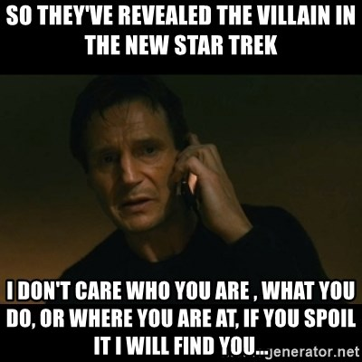liam neeson taken - So they've Revealed the villain in the new star trek I don't care who you are , what you do, or where you are at, if you spoil it i will find you...