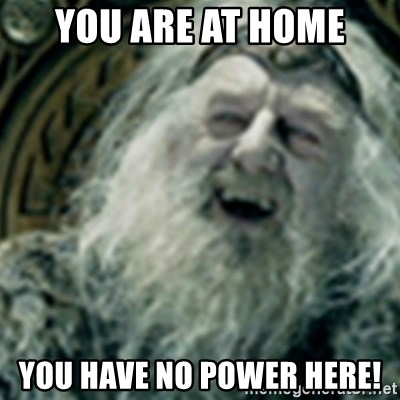 you have no power here - You are at home You have no power here!