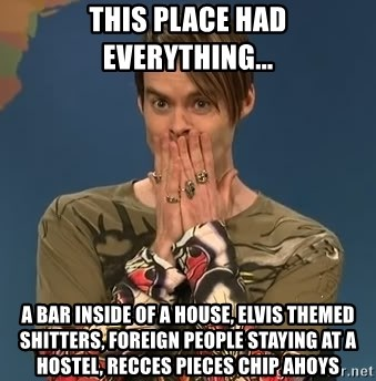 SNL Stefon - this place had everything... a bar inside of a house, elvis themed shitters, Foreign people staying at a hostel, recces pieces chip ahoys