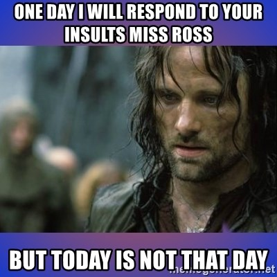 but it is not this day - One day I will respOnd to your insults miss Ross  But today is not that day