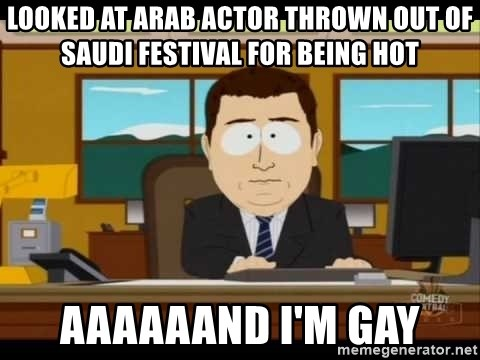 south park aand it's gone - looked at arab actor thrown out of saudi festival for being hot aaaaaand i'm gay