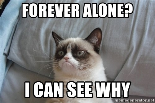 Grumpy cat good - Forever alone?  I can see why