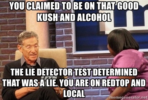 Maury Lie Detector - you claimed to be on that good kush and alcohol the lie detector test determined that was a lie. you are on redtop and local