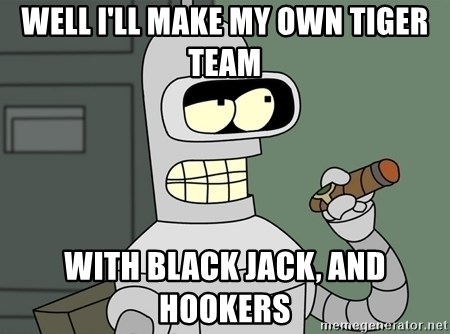 Typical Bender - Well I'll make my own tiger team with black jack, and hookers
