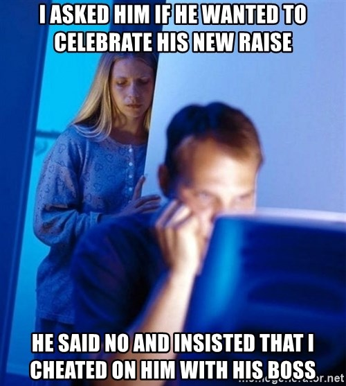 Redditors Wife - I asked him if he wanted to CELEBRATE his new raise He Said no and InsIsted that i cheated on him with his boss