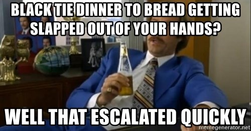 That escalated quickly-Ron Burgundy - black tie dinner to bread getting slapped out of your hands? well that escalated quickly