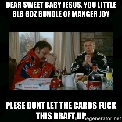 Dear lord baby jesus - Dear Sweet baby jesus. You little 8lb 6oz bundle of manger joy Plese dont let the cards FUCK this draft up