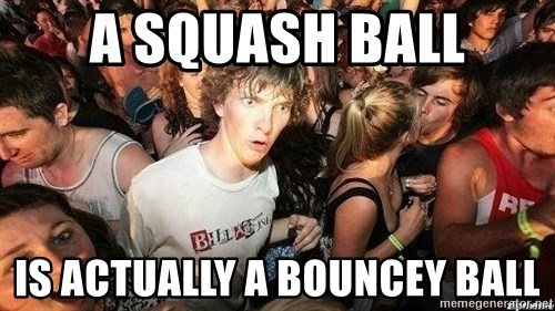 -Sudden Clarity Clarence - a squash ball is actually a bouncey ball
