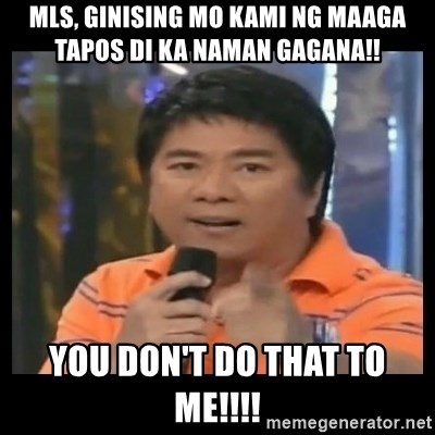 You don't do that to me meme - MLS, GINISING MO KAMI NG MAAGA TAPOS DI KA NAMAN GAGANA!! YOU DON't DO THAT TO ME!!!!