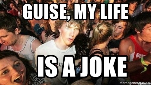 -Sudden Clarity Clarence - Guise, my life    Is a joke