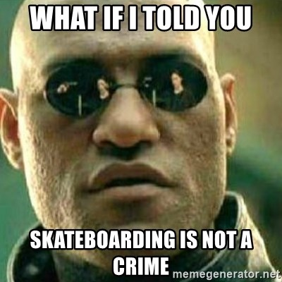 What If I Told You - What if I told you Skateboarding is not a crime