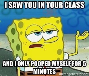 Spongebob I'll have you know meme - I saw you in your class And i only pooped myself for 5 minutes