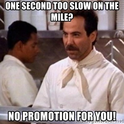 No Soup for You - one second too slow on the mile? NO PROMOTION FOR YOU!