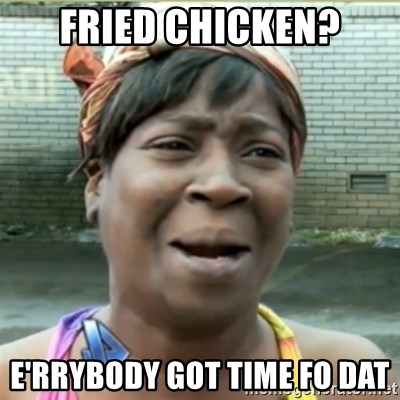 Ain't Nobody got time fo that - Fried chicken? e'rrybody got time fo dat