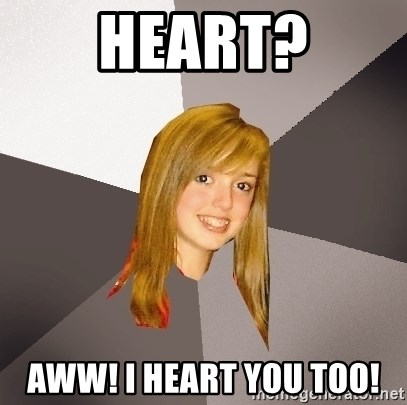 Musically Oblivious 8th Grader - Heart? Aww! I heart you too!