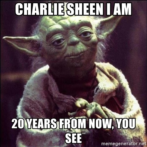 Advice Yoda - charlie sheen i am 20 years from now, you see