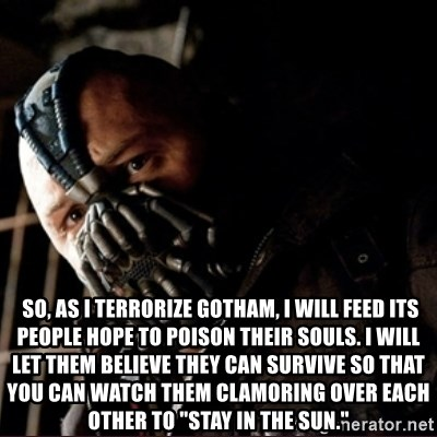 """Bane Permission to Die -   So, as I terrorize Gotham, I will feed its people hope to poison their souls. I will let them believe they can survive so that you can watch them clamoring over each other to """"stay in the sun."""""""