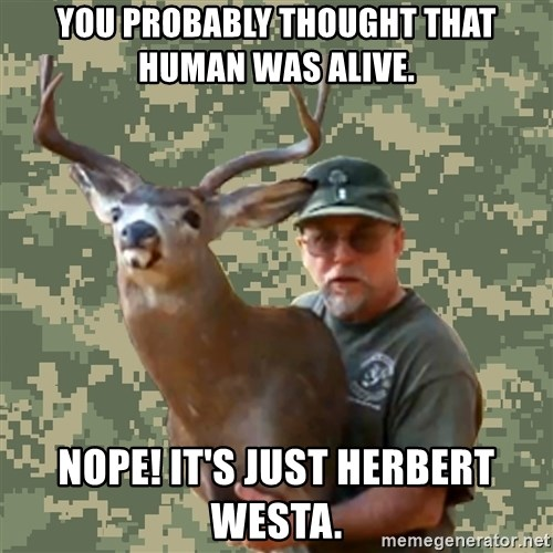 Chuck Testa Nope - You probably thought that human was alive. nope! It's just Herbert westa.