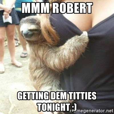Perverted Sloth - Mmm Robert Getting dem titties tonight ;)