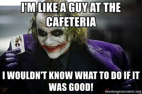 joker - I'm like a guy at the cafeteria I wouldn't know what to do if it was good!