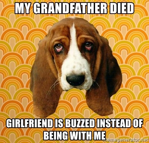 SAD DOG - My grandfather died Girlfriend is buzzed Instead of being with me