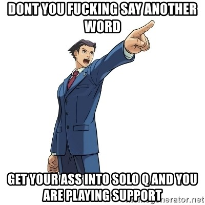 OBJECTION - DONT YOU FUCKING SAY ANOTHER WORD GET YOUR ASS INTO SOLO Q AND YOU ARE PLAYING SUPPORT