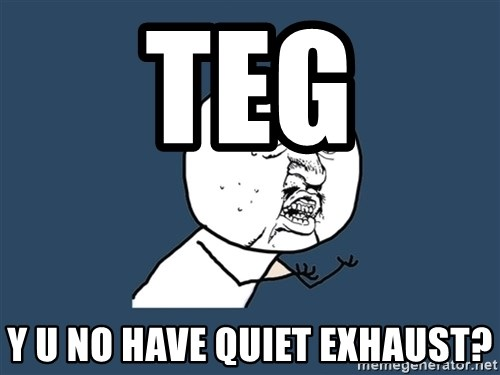 Y U No - Teg Y u no have quiet exhaust?