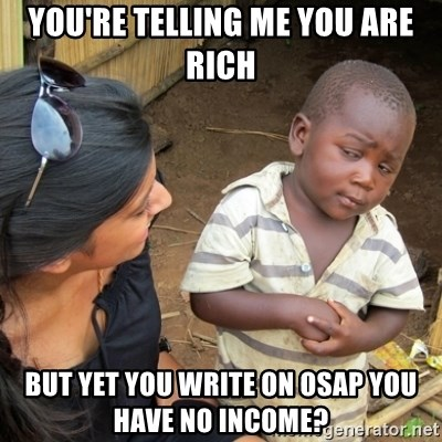 Skeptical 3rd World Kid - YOU'RE TELLING ME YOU ARE RICH BUT YET YOU WRITE ON OSAP YOU HAVE NO INCOME?