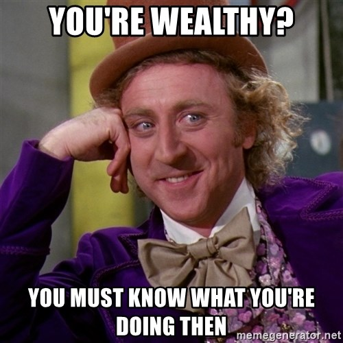 Willy Wonka - You're wealthy? You must know what you're doing then