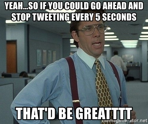Bill Lumbergh - Yeah...so if you could go ahead and stop tweeting every 5 seconds That'd be greatttt