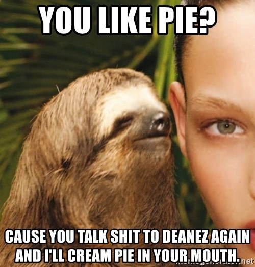 The Rape Sloth - You like pie?  Cause you talk shit to deanez again and I'Ll cream pie In Your mouth.