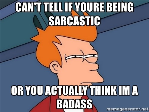 Futurama Fry - can't tell if youre being sarcastic or you actually think im a badass