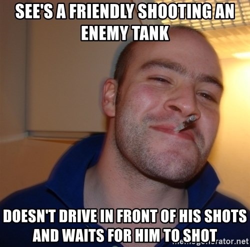 Good Guy Greg - see's a friendly shooting an enemy tank doesn't drive in front of his shots and waits for him to shot