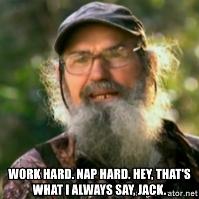 Duck Dynasty - Uncle Si  -  Work hard. Nap hard. Hey, that's what I always say, Jack.