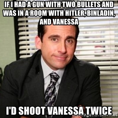 Michael Scott - If I had a gun with two bullets and was in a room with hitler, binladin, and vanessA I'd shoot Vanessa twice