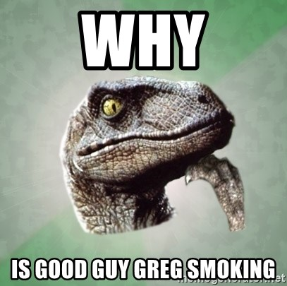 Philosoraptor - why is good guy greg smoking
