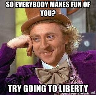 Willy Wonka - so everybody makes fun of you? try going to liberty