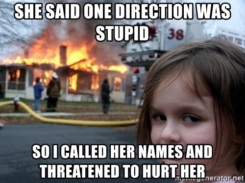 Disaster Girl - She said one direction was stupid so i called her names and threatened to hurt her