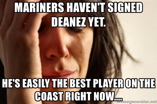 First World Problems - MarIners haven't signed Deanez yet.  He's Easily the best player on the coast right now....
