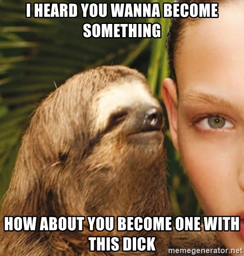 The Rape Sloth - i heard you wanna become something how about you become one with this dick
