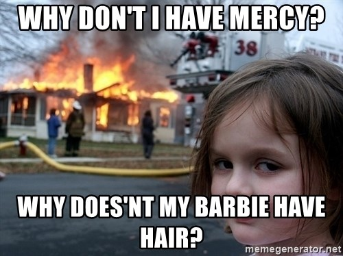 Disaster Girl - why don't i have mercy? why does'nt my barbie have hair?
