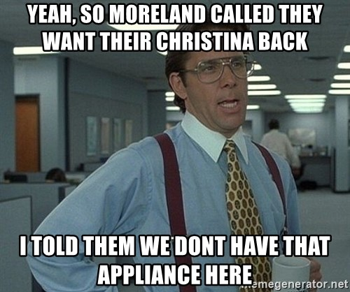 Bill Lumbergh - yeah, so moreland called they want their christina back  i told them we dont have that appliance here
