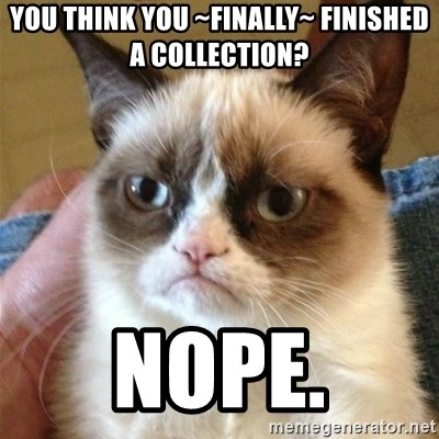 Grumpy Cat  - You Think you ~finally~ finished a collection? NOPE.