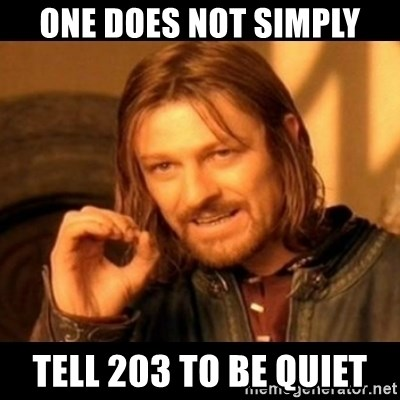 Does not simply walk into mordor Boromir  - one does not simply tell 203 to be quiet
